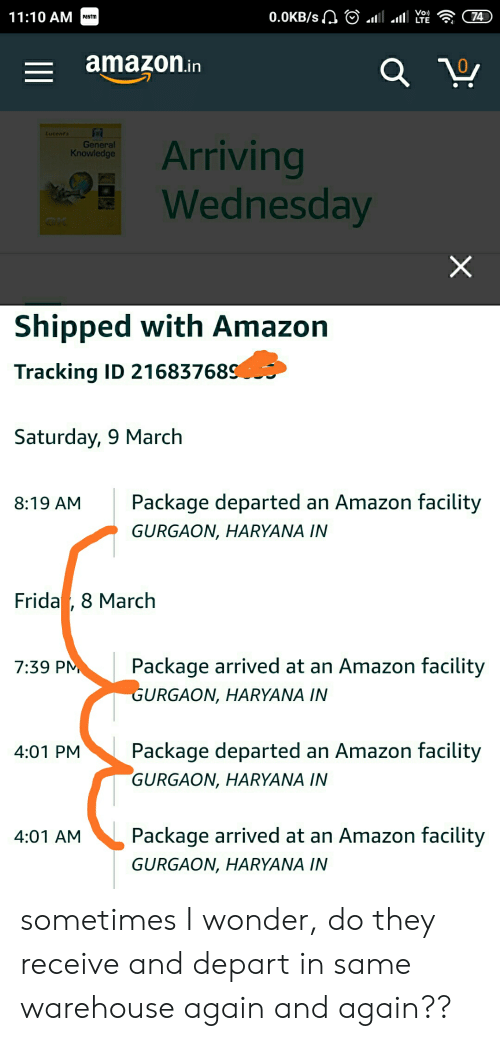 Amazon, Funny, and Wednesday: 11:10 AM  paytm  amazon.in  0  General  Knowledge  Arriving  Wednesday  Shipped with Amazon  Tracking ID 21683768  Saturday, 9 March  8:19 AMPackage departed an Amazon facility  GURGAON, HARYANA IN  Frida , 8 Marchh  7:39 P  Package arrived at an Amazon facility  URGAON, HARYANA IN  4:01 PMPackage departed an Amazon facility  GURGAON, HARYANA IN  4:01 AMPackage arrived at an Amazon facility  GURGAON, HARYANA IN sometimes I wonder, do they receive and depart in same warehouse again and again??