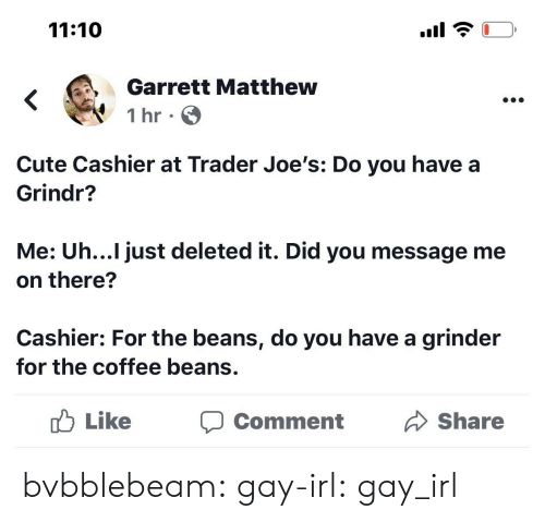 beans: 11:10  Garrett Matthew  1 hr  Cute Cashier at Trader Joe's: Do you have a  Grindr?  Me: Uh...I just deleted it. Did you message me  on there?  Cashier: For the beans, do you have a grinder  for the coffee beans.  Like  Share  Comment bvbblebeam:  gay-irl:  gay_irl