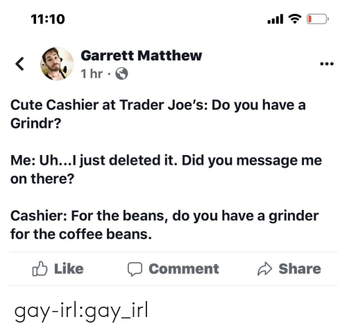 beans: 11:10  Garrett Matthew  1 hr  Cute Cashier at Trader Joe's: Do you have a  Grindr?  Me: Uh...I just deleted it. Did you message me  on there?  Cashier: For the beans, do you have a grinder  for the coffee beans.  Like  Share  Comment gay-irl:gay_irl