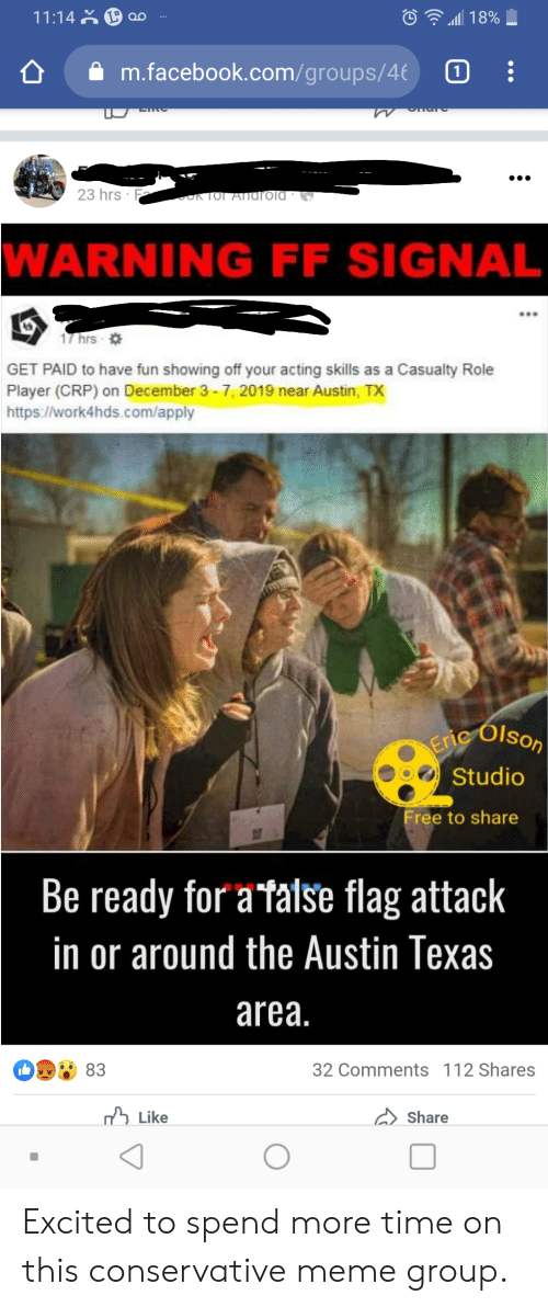 Olson: 11:14 ao  18%  m.facebook.com/g roups/4  W  23 hrs  OKTOI ATIarold *  WARNING FF SIGNAL  17 hrs -  GET PAID to have fun showing off your acting skills as a Casualty Role  Player (CRP) on December 3-7, 2019 near Austin, TX  https://work4hds.com/apply  Olson  Erie  Studio  Free to share  Be ready for a faise flag attack  in or around the Austin Texas  area.  83  32 Comments 112 Shares  Like  Share Excited to spend more time on this conservative meme group.