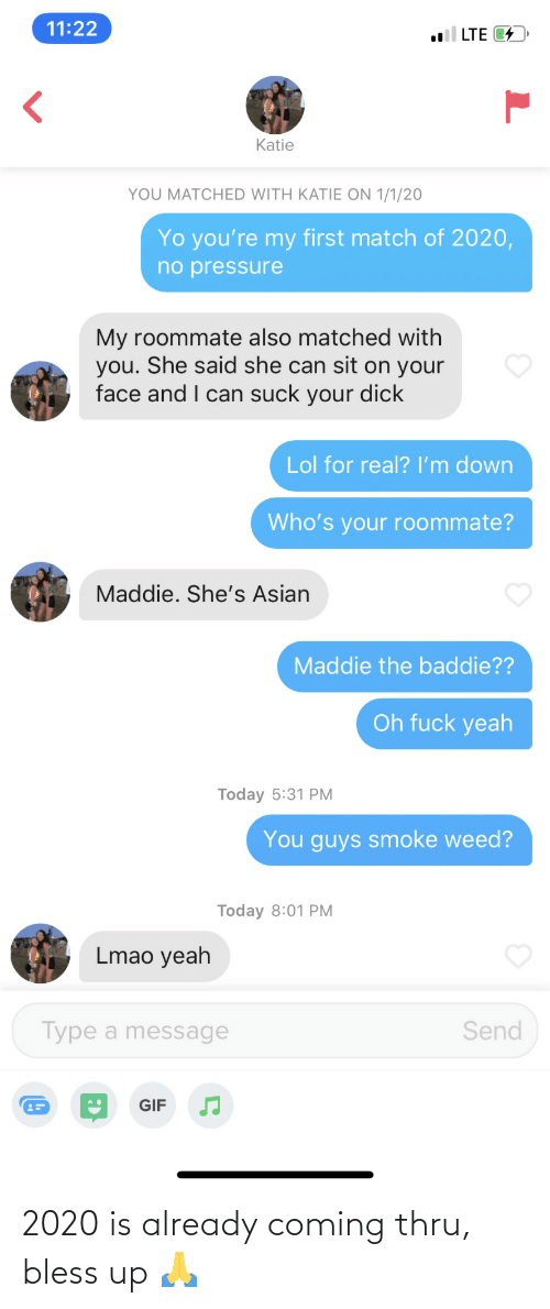 Youre My: 11:22  l LTE 4  Katie  YOU MATCHED WITH KATIE ON 1/1/20  Yo you're my first match of 2020,  no pressure  My roommate also matched with  you. She said she can sit on your  face and I can suck your dick  Lol for real? I'm down  Who's your roommate?  Maddie. She's Asian  Maddie the baddie??  Oh fuck yeah  Today 5:31 PM  You guys smoke weed?  Today 8:01 PM  Lmao yeah  Type a message  Send  GIF 2020 is already coming thru, bless up 🙏