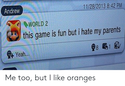 Parents, Game, and World: 11/28/2013 8:42 PM  Andrew  WORLD 2  this game is fun but i hate my parents  8 1  eYeah... Me too, but I like oranges
