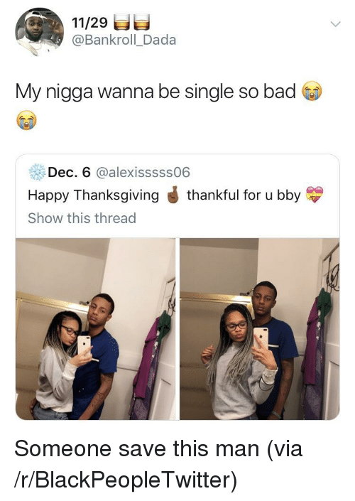 Bad, Blackpeopletwitter, and My Nigga: 11/29  @Bankroll_Dada  My nigga wanna be single so bad  Dec, 6 @alexisssss06  Happy Thanksgiving J thankful for u bby  Show this thread Someone save this man (via /r/BlackPeopleTwitter)
