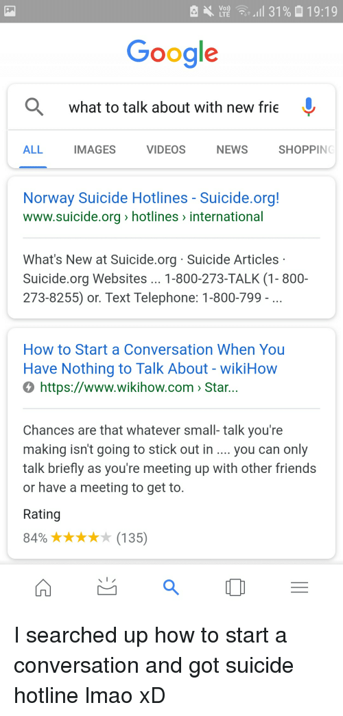 Suicide Articles: . 11 31% 19:19  Google  what to talk about with new frie  ALL  IMAGES  VIDEOS  NEWS  SHOPPING  Norway Suicide Hotlines - Suicide.org!  www.suicide.org» hotlines > international  What's New at Suicide.org Suicide Articles  Suicide.org Websites... 1-800-273-TALK (1- 800-  273-8255) or. Text Telephone: 1-800-799  How to Start a Conversation When You  Have Nothing to Talk About - wikiHow  О https://www.wikihow.com> Star.  Chances are that whatever small- talk you're  making isn't going to stick out in.. you can only  talk briefly as you're meeting up with other friends  or have a meeting to get to  Rating  84% (135)