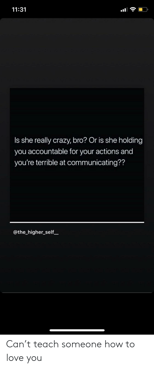 1131 She Really Crazy Bro Or Is She Holding You Accountable For Your Actions And You Re Terrible At Communicating Can T Teach Someone How To Love You Crazy Meme On Esmemes Com