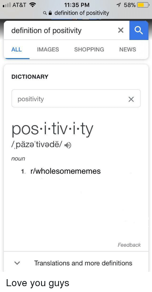 Love, News, and Shopping: 11:35 PM  a e definition of positivity  'Il AT&T  158%  definition of positivity  ALL  IMAGES  SHOPPING NEWS  DICTIONARY  positivity  pos i-tiv-i.ty  /päze tivedë/  noun  1. r/wholesomememes  Feedback  ﹀  Translations and more definitions <p>Love you guys</p>