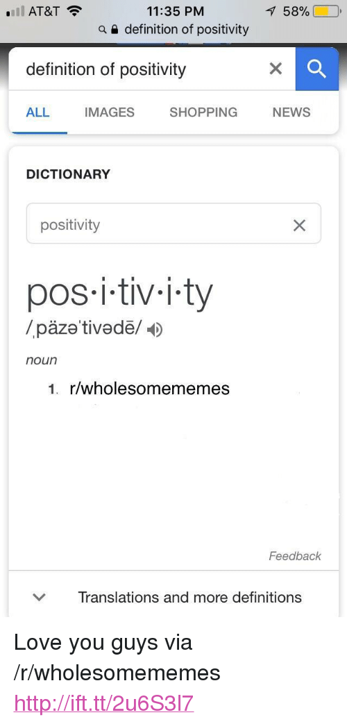 "Love, News, and Shopping: 11:35 PM  a e definition of positivity  'Il AT&T  158%  definition of positivity  ALL  IMAGES  SHOPPING NEWS  DICTIONARY  positivity  pos i-tiv-i.ty  /päze tivedë/  noun  1. r/wholesomememes  Feedback  ﹀  Translations and more definitions <p>Love you guys via /r/wholesomememes <a href=""http://ift.tt/2u6S3l7"">http://ift.tt/2u6S3l7</a></p>"