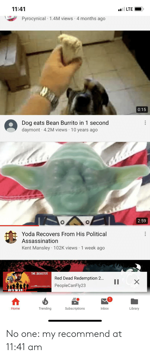 Assassination, Yoda, and Home: 11:41  LTE  Pyrocynical 1.4M views 4 months ago  0:15  Dog eats Bean Burrito in 1 second  daymont 4.2M views 10 years ago  2:59  Yoda Recovers From His Political  Assassination  Kent Mansley 102K views 1 week ago  THE DISASTER  Red Dead Redemption 2..  II  X  PeopleCanFly23  REN NEAN  Trending  Library  Home  Subscriptions  Inbox No one: my recommend at 11:41 am