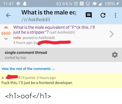 "4 Hours: 11:47 *  63.6 K/s © N O  100% 4  What is the male eq  /r/AskReddit  What is the male equivalent of ""F*ck this, I'll  6660 just be a stripper""? (self.AskReddit)  <>  nsfw posted to AskReddit  4 hours ago by  single comment thread  sorted by top  view the rest of the comments -  419 points 2 hours ago  Fuck this, I'll just be a frontend developer. <h1>oof</h1>"