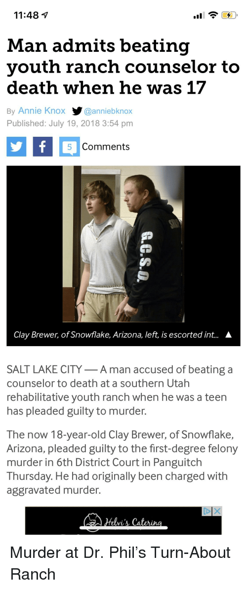 Annie, Arizona, and Death: 11:48 7  Man admits beating  youth ranch counselor to  death when he was 17  By Annie Knox y@anniebknox  Published: July 19, 2018 3:54 pm  5 Comments  Clay Brewer, of Snowflake, Arizona, left, is escorted int...  A  SALT LAKE CITY-A man accused of beating a  counselor to death at a southern Utah  rehabilitative youth ranch when he was a teen  has pleaded guilty to murder.  The now 18-year-old Clay Brewer, of Snowflake,  Arizona, pleaded guilty to the first-degree felony  murder in 6th District Court in Panguitch  Thursday. He had originally been charged with  aggravated murder.  helvi's Caterina