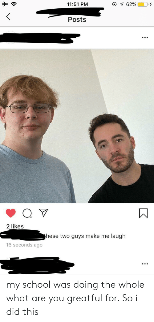 Greatful: 11:51 PM  762%  <  Posts  2 likes  these two guys make me laugh  16 seconds ago my school was doing the whole what are you greatful for. So i did this