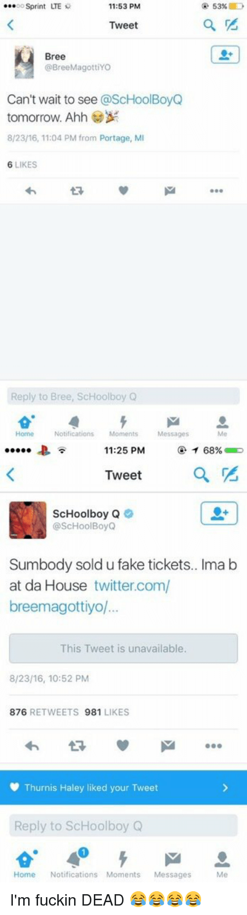 ScHoolboy Q: 11:53 PM  ...oo Sprint LTE  Tweet  Bree  @BreeMagottiYO  Can't wait to see  @ScHoolBoyQ  tomorrow. Ahh  8/2316, 11:04 PM from Portage, MI  6 LIKES  Reply to Bree, ScHoolboy Q  Home Notifications  Moments Messages  53%   68%  11:25 PM  Tweet  ScHoolboy Q  @ScHoolBoyQ  Sumbody sold ufake tickets.. Ima b  at da House twitter.com/  breemagottiyol...  This Tweet is unavailable.  8/23/16, 10:52 PM  876  RETWEETS  981  LIKES  Thurnis Haley liked your Tweet  Reply to ScHoolboy Q  Home Notifications Moments Messages  Me I'm fuckin DEAD 😂😂😂😂