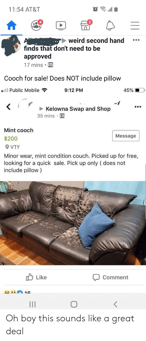 Weird, At&t, and Couch: 11:54 AT&T  weird second hand  finds that don't need to be  approved  17 mins  Cooch for sale! Does NOT include pillow  ll Public Mobile  9:12 PM  45%  -y  Kelowna Swap and Shop  35 mins  Mint cooch  Message  $200  OV1Y  Minor wear, mint condition couch. Picked up for free,  looking for a quick sale. Pick up only (does not  include pillow)  Like  Comment  A1D Oh boy this sounds like a great deal