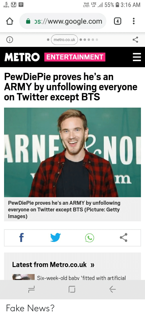 Fake, Google, and News: .11 55%  3:16 AM  KB/s  os://www.google.com 4  . ( metro.co.uk )·····  METRO ENTERTAINMENT  PewDiePie proves he's an  ARMY by unfollowing everyone  on Twitter except BTS  NNO  PewDiePie proves he's an ARMY by unfollowing  everyone on Twitter except BTS (Picture: Getty  Images)  Latest from Metro.co.uk »  Six-week-old baby 'fitted with artificial Fake News?