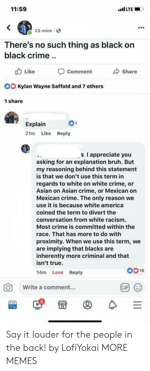 America, Asian, and Bruh: 11:59  mins  There's no such thing as black on  black crime  b Like  Comment  Share  Kylan Wayne Saffold and 7 others  1 share  Explain  21m Like Reply  s I appreciate you  asking for an explanation bruh. But  my reasoning behind this statement  is that we don't use this term in  regards to white on white crime, or  Asian on Asian crime, or Mexican on  Mexican crime. The only reason we  use it is because white america  coined the term to divert the  conversation from white racism  Most crime is committed within the  race. That has more to do with  proximity. When we use this term, we  are implying that blacks are  inherently more criminal and that  isn't true.  14m Love Reply  0016  O Write a comment..  GIF Say it louder for the people in the back! by LofiYokai MORE MEMES