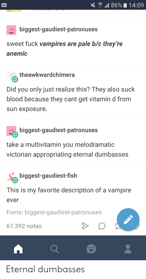 Vitamin D: .11 86%. 14:09  biggest-gaudiest-patronuses  sweet fuck vampires are pale b/c they're  anemic  theawkwardchimera  Did you only just realize this? They also suck  blood because they cant get vitamin d from  sun exposure.  biggest-gaudiest-patronuses  take a multivitamin you melodramatic  victorian appropriating eternal dumbasses  biggest-gaudiest-fislh  This is my favorite description of a vampire  ever  Fonte: biggest-gaudiest-patronuses  67.392 notas Eternal dumbasses