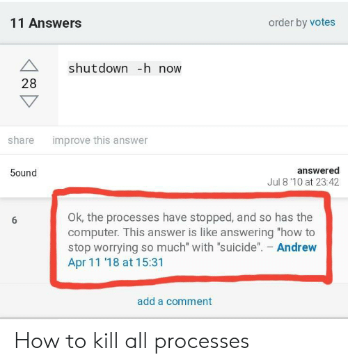 """Computer, How To, and Suicide: 11 Answers  order by votes  A shutdown -h now  28  improve this answer  share  answered  Jul 8'10 at 23:42  5ound  OK, the processes have stopped, and so has the  computer. This answer is like answering """"how to  stop worrying so much"""" with """"suicide"""". Andrew  Apr 11 '18 at 15:31  add a comment How to kill all processes"""