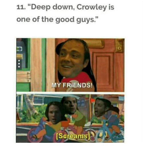 """the good guy: 11. """"Deep down, Crowley is  one of the good guys.""""  MY FRIENDS!  [Screams L"""