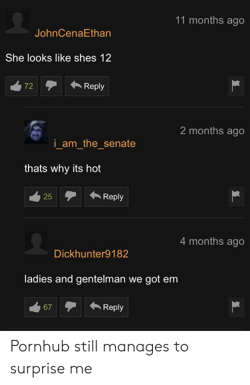 Pornhub, Got, and Senate: 11 months ago  JohnCenaEthan  She looks like shes 12  72Reply  2 months ago  i am the senate  thats why its hot  25Reply  25  4 months ago  Dickhunter9182  ladies and gentelman we got em  67Reply Pornhub still manages to surprise me