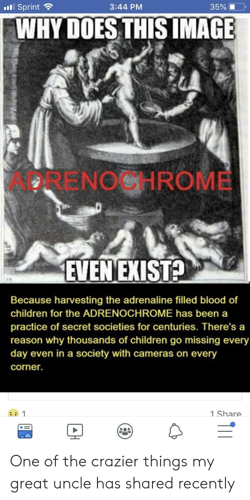 adrenochrome: 11 Sprint 3:44 PM 35% (1-0, WHY DOES THIS IMAGE ADRENOCHROME EVENEXISTA Because harvesting the adrenaline filled blood of children for the ADRENOCHROME has been a practice of secret societies for centuries. There's a reason why thousands of children go missing every day even in a society with cameras on every corner. 1 Share One of the crazier things my great uncle has shared recently