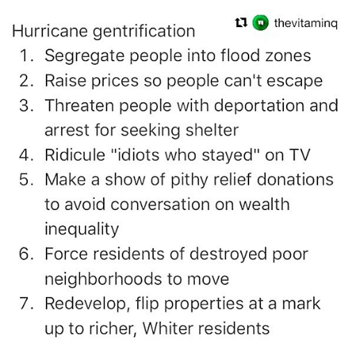 """Showe: 11 thevitaming  Hurricane gentrification  1. Segregate people into flood zones  2. Raise prices so people can't escape  3. Threaten people with deportation and  arrest for seeking shelter  4. Ridicule """"idiots who stayed"""" on TV  5. Make a show of pithy relief donations  to avoid conversation on wealth  inequality  neighborhoods to move  up to richer, Whiter residents  6. Force residents of destroyed poor  7. Redevelop, flip properties at a mark"""
