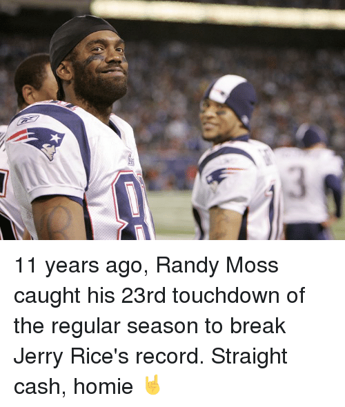 randy moss: 11 years ago, Randy Moss caught his 23rd touchdown of the regular season to break Jerry Rice's record.  Straight cash, homie 🤘