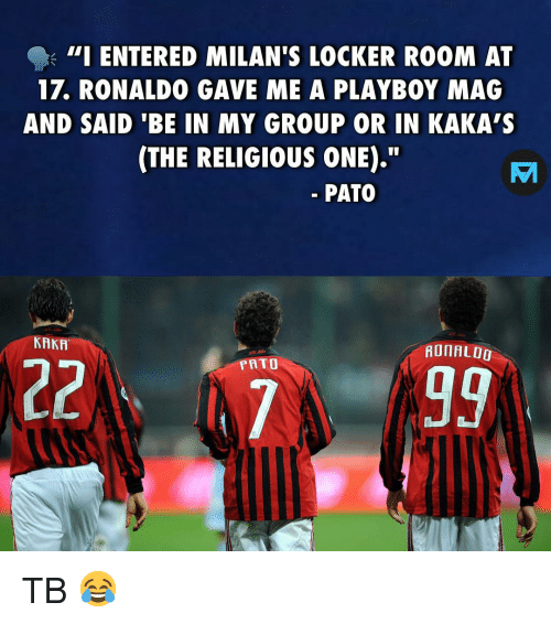 "Memes, Playboy, and Ronaldo: - 111 ENTERED MILAN'S LOCKER ROOM AT  17. RONALDO GAVE ME A PLAYBOY MAG  AND SAID 'BE IN MY GROUP OR IN KAKA'S  (THE RELIGIOUS ONE).""  PATO  KAKA  AOIAL00  PRTO TB 😂"