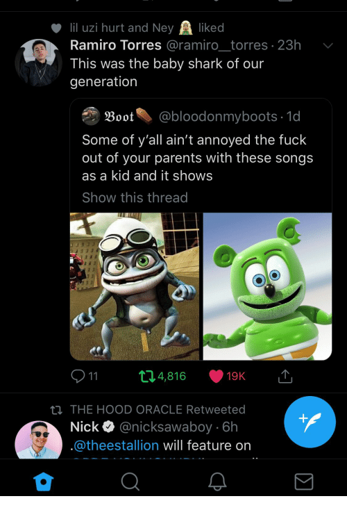 boot: 111 uzi hurt and Ne ked  Ramiro Torres @ramiro_torres 23h v  This was the baby shark of our  generation  Boot@bloodonmyboots 1d  Some of y'all ain't annoyed the fuck  out of your parents with these songs  as a kid and it shows  Show this thread  9 11  THE HOOD ORACLE Retweeted  Nick Q @nicksawaboy 6h  @theestallion will feature on