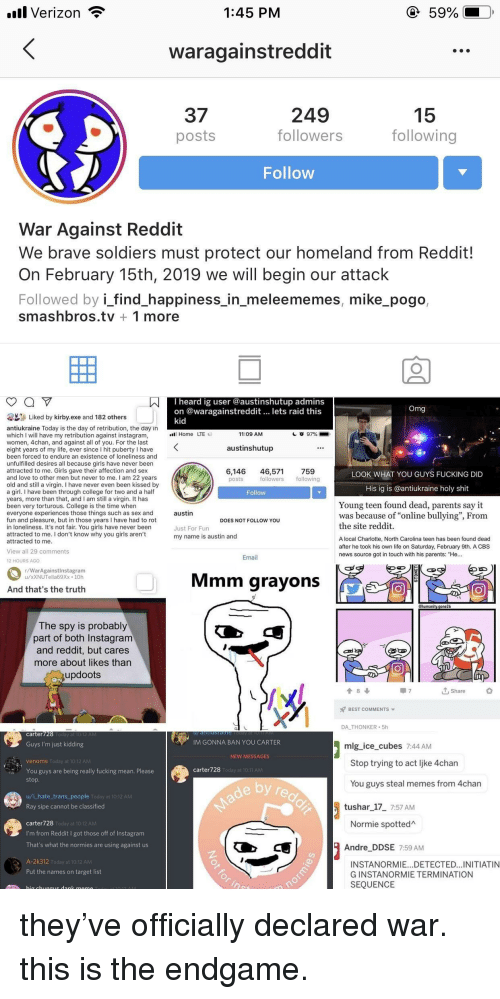 """4chan, College, and Fucking: 111 Verizon  1:45 PM  waragainstreddit  249  37  posts  15  following  followers  Follow  War Against Reddit  We brave soldiers must protect our homeland from Reddit!  On February 15th, 2019 we will begin our attack  Followed by i_find_happiness_in_meleememes, mike_pogo,  smashbros.tv 1 more  I heard ig user @austinshutup admins  on @waragainstreddit lets raid this  Liked by kirby.exe and 182 others  antiukraine Today is the day of retribution, the day in  which I will have my retribution against instagram,  women, 4chan, and against all of you. For the last  eight years of my life, ever since I hit puberty I have  been forced to endure an existence of loneliness and  unfulfilled desires all because girls have never been  attracted to me. Girls gave their affection and sex  and love to other men but never to me. I am 22 years  old and still a virgin. I have never even been kissed by  a gir.I have been through college for two and a half  years, more than that, and I am still a virgin. It has  been very torturous. College is the time when  everyone experiences those things such as sex and  fun and pleasure, but in those years I have had to rot  in loneliness. It's not fair. You girls have never beern  attracted to me. I don't know why you girls aren't  attracted to me  Home LTE  11:09 AM  austinshutup  6,146 46,571 759  LOOK WHAT YOU GUYS FUCKING DID  followers following  His ig is @antiukraine holy shit  Young teen found dead, parents say it  was because of """"online bullying"""", From  austin  DOES NOT FOLLOW YOU  the site reddit.  Just For Fun  my name is austin and  A local Charlotte, North Carolina teen has been found dead  after he took his own life on Saturday, February 9th. A CBS  news source got in touch with his parents: """"He…  View all 29 comments  Email  12 HOURS AGO  r/WarAgainstinstagram  u/xXNUTella69Xx 10h  Mmm grayons  And that's the truth  ehuman  The spy is probably  part of both Instagram  and reddit, but cares  more about li"""