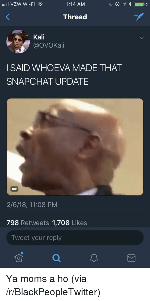 Blackpeopletwitter, Gif, and Moms: 111 VZW Wi-Fi  1:14 AM  Thread  Kali  @OVOKali  I SAID WHOEVA MADE THAT  SNAPCHAT UPDATE  GIF  2/6/18, 11:08 PM  798 Retweets 1,708 Likes  Tweet your reply  可 <p>Ya moms a ho (via /r/BlackPeopleTwitter)</p>