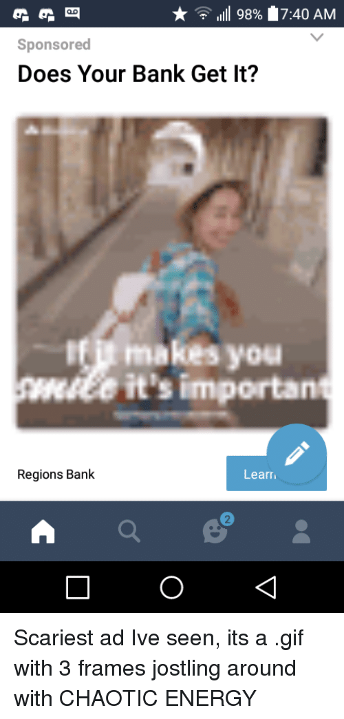 Energy, Gif, and Bank: 1111 989  17:40 AM  Sponsored  Does Your Bank Get It?  Ifit makes you  wiee it's importan  Regions Bank  Learr Scariest ad Ive seen, its a .gif with 3 frames jostling around with CHAOTIC ENERGY