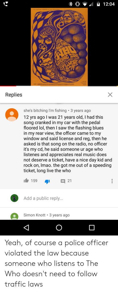 Lol, Music, and Police: $112:04  FOADING ZONE  RORNS FILAMORE LCHT  NONTIN  617  Replies  X  she's bitching I'm fishing  3 years ago  12 yrs ago I was 21 years old, I had this  song cranked in my car with the pedal  floored lol, then I saw the flashing blues  in my rear view, the officer came to my  window and said license and reg, then he  asked is that song on the radio, no officer  it's my cd, he said someone ur age who  listenes and appreciates real music does  not deserve a ticket, have a nice day kid and  rock on, Imao. the got me out of a speeding  ticket, long live the who  159  21  Add a public reply...  Simon Knott 3 years ago Yeah, of course a police officer violated the law because someone who listens to The Who doesn't need to follow traffic laws
