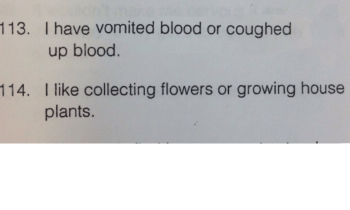 blood: 113. I have vomited blood or coughed  up blood.  I like collecting flowers or growing house  plants.  114.