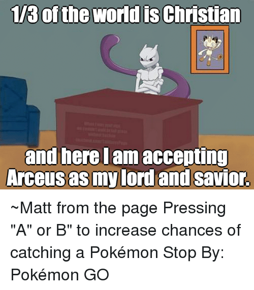"arceus: 113 of the world is Christian  and here I am accepting  Arceus asmylord and Savior. ~Matt from the page Pressing ""A"" or B"" to increase chances of catching a Pokémon Stop By:  Pokémon GO"