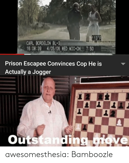 carl: 113'F  CARL BORDELON BL-3  16:08:39 4/05/06 WED MIC-ON 7:50  Prison Escapee Convinces Cop He is  Actually a Jogger  Outstanding qiove awesomesthesia:  Bamboozle