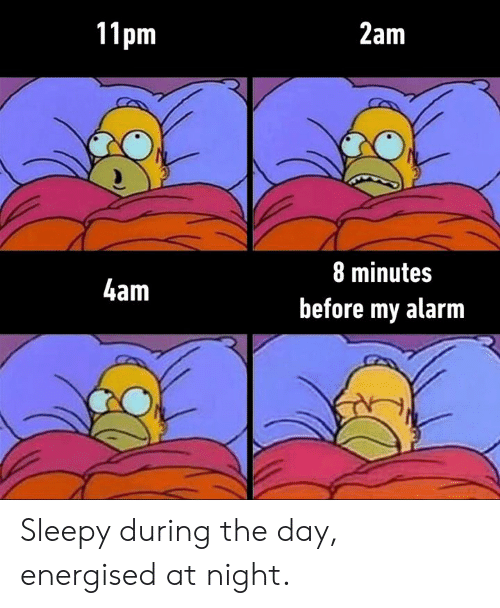 8 Minutes: 11pm  2am  8 minutes  4am  before my alarm Sleepy during the day, energised at night.