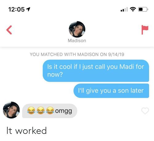 Cool, Madison, and You: 12:05  Madison  YOU MATCHED WITH MADISON ON 9/14/19  Is it cool if I just call you Madi for  now?  I'll give you a son later  omgg  L It worked