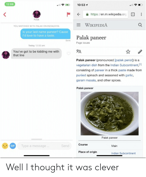 Youve Got To Be Kidding Me: 12:08  10:53 1  .itl  K  https://en.m.wikipedia.org  Palak  WIKIPEDIA  YOU MATCHED WITH PALAK ON 09/04/2018  Is your last name paneer? Cause  I'd love to have a taste  Palak paneer  Page issues  Sent  Today 12:03 am  XA  You've got to be kidding me with  that line  Palak paneer (pronounced [pa:lek peni:r) is a  vegetarian dish from the Indian Subcontinent,i  consisting of paneer in a thick paste made from  puréed spinach and seasoned with garlic,  garam masala, and other spices  Palak paneer  Palak paneer  Course  GIF  ype a message  end  Main  Place of origin  Indian Subcontinent Well I thought it was clever