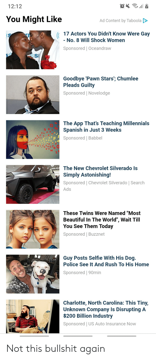 """Beautiful, Police, and Selfie: 12:12  You Might Like  Ad Content by Taboola  17 Actors You Didn't Know Were Gay  - No. 8 Will Shock Women  Sponsored   Oceandraw  Si  Goodbye 'Pawn Stars'; Chumlee  Pleads Guilty  Sponsored   Novelodge  The App That's Teaching Millennials  Spanish in Just 3 Weeks  Sponsored Babbel  The New Chevrolet Silverado ls  SHO  Simply Astonishing!  Sponsored Chevrolet Silverado   Search  Ads  These Twins Were Named """"Most  Beautiful In The World"""", Wait Till  You See Them Today  Sponsored   Buzznet  Guy Posts Selfie With His Dog.  Police See It And Rush To His Home  LOW  Sponsored   90min  Charlotte, North Carolina: This Tiny,  Unknown Company Is Disrupting A  $200 Billion Industry  Sponsored   US Auto Insurance Now Not this bullshit again"""
