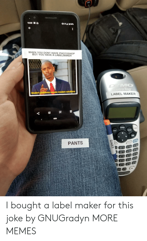 Dank, Memes, and Photoshop: 12:20 S  OLTE 84%  WHEN YOU DONT HAVE PHOTOSHOP  BUT YOU HAVE A LABELMAKER  DYMO  etraTag  Modern problems require modern solutions  LABEL MAKER  Seltings  Fomar  Insert  PANTS  DART I bought a label maker for this joke by GNUGradyn MORE MEMES