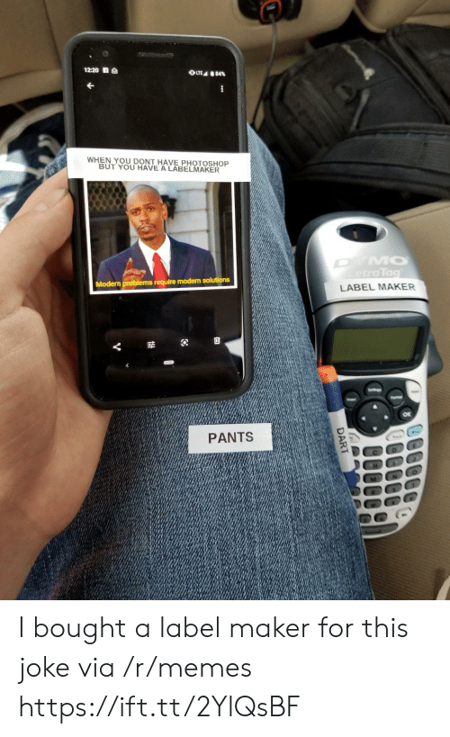 Memes, Photoshop, and Maker: 12:20 S  OLTE 84%  WHEN YOU DONT HAVE PHOTOSHOP  BUT YOU HAVE A LABELMAKER  DYMO  etraTag  Modern problems require modern solutions  LABEL MAKER  Seltings  Fomar  Insert  PANTS  DART I bought a label maker for this joke via /r/memes https://ift.tt/2YlQsBF