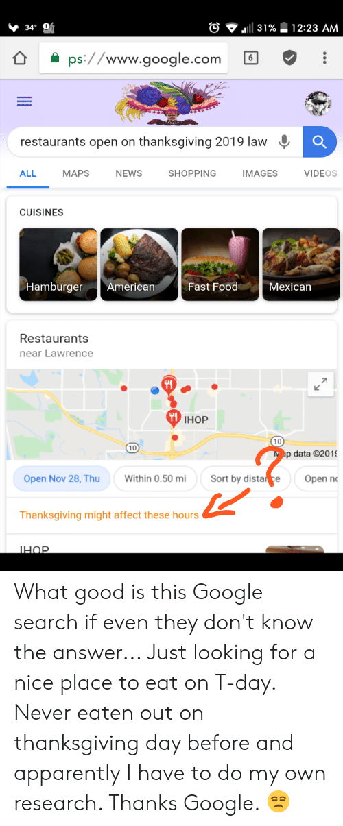 Apparently, Fast Food, and Food: 12:23 AM  31%  34°  ps://www.google.com  6  restaurants open on thanksgiving 2019 law  ALL  МАPS  NEWS  SHOPPING  IMAGES  VIDEOS  CUISINES  Hamburger  American  Мexican  Fast Food  Restaurants  near Lawrence  71  IНOP  10  Map data 201  10  Sort by dista ce  Open n  Open Nov 28, Thu  Within 0.50 mi  Thanksgiving might affect these hours What good is this Google search if even they don't know the answer... Just looking for a nice place to eat on T-day. Never eaten out on thanksgiving day before and apparently I have to do my own research. Thanks Google. 😒