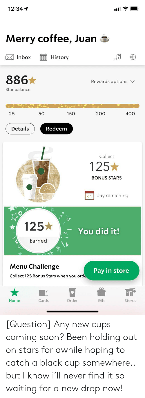 Soon..., Black, and Coffee: 12:34  Merry coffee, Juan  Inbox  History  886  Rewards options  Star balance  25  50  150  200  400  Details  Redeem  Collect  125*  BONUS STARS  day remaining  125*  You did it!  Earned  Menu Challenge  Pay in store  Collect 125 Bonus Stars when you orde  Order  Cards  Gift  Home  Stores [Question] Any new cups coming soon? Been holding out on stars for awhile hoping to catch a black cup somewhere.. but I know i'll never find it so waiting for a new drop now!