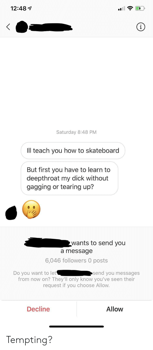 Skateboarding, Dick, and How To: 12:48  i  Saturday 8:48 PM  Ill teach you how to skateboard  But first you have to learn to  deepthroat my dick without  gagging or tearing up?  wants to send you  a message  6,046 followers 0 posts  Do you want to let  send you messages  from now on? They'll only know you've seen their  request if you choose Allow.  Decline  Allow Tempting?
