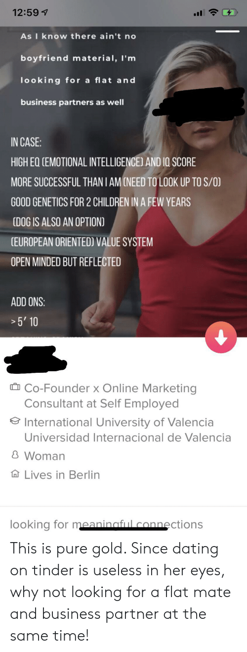 Children, Dating, and Tinder: 12:59  As I know the re ain't no  boyfriend material, I'm  looking for a flat and  business partners as well  IN CASE:  HIGH EQ CEMOTIONAL INTELLIGENCE) AND IO SCORE  MORE SUCCESSFUL THANI AMCNEED TO LOOK UP TO S/O)  GOOD GENETICS FOR 2 CHILDREN IN A FEW YEARS  (DOG IS ALSO AN OPTION)  (EUROPEAN ORIENTED) VALUE SYSTEM  OPEN MINDED BUT REFLECTED  ADD ONS:  5' 10  Co-Founder x Online Marketing  Consultant at Self Employed  International University of Valencia  Universidad Internacional de Valencia  8 Woman  Lives in Berlin  looking for meaninaful connections This is pure gold. Since dating on tinder is useless in her eyes, why not looking for a flat mate and business partner at the same time!