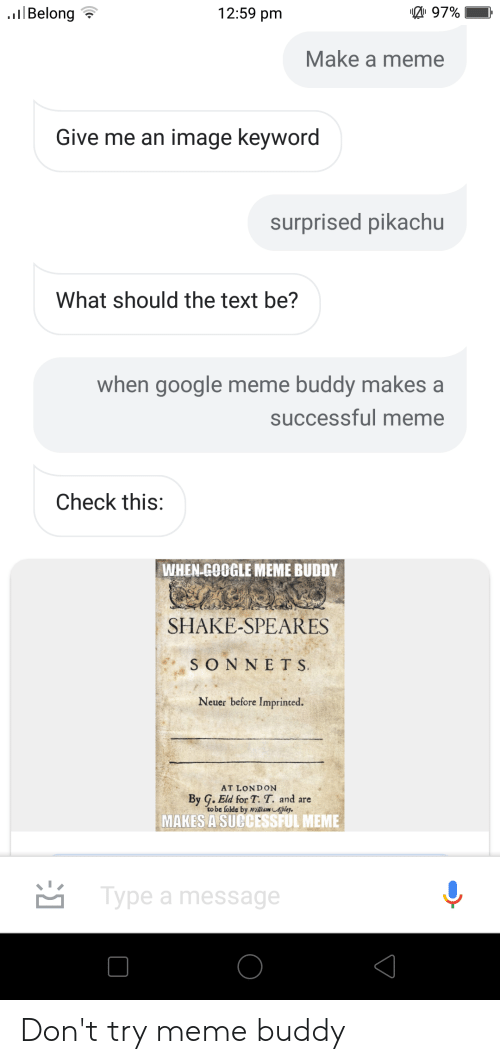Google Meme: 12:59 pm  lBelong  97%  Make a meme  Give me an image keyword  surprised pikachu  What should the text be?  when google meme buddy makes a  successful meme  Check this:  WHEN GOOGLE MEME BUDDY  SHAKE-SPEARES  SONNETS  Neuer before Imprinted.  AT LONDON  By G. Eld for T. T. and are  to be folde by william Afpley  MAKES A SUCCESSFUL MEME  Type a message Don't try meme buddy