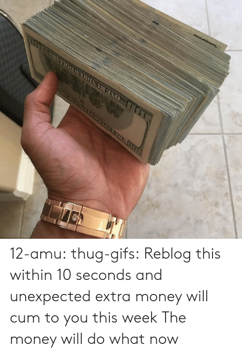 Cum, Money, and Target: 12-amu: thug-gifs: Reblog this within 10 seconds and unexpected extra money will cum to you this week  The money will do what now