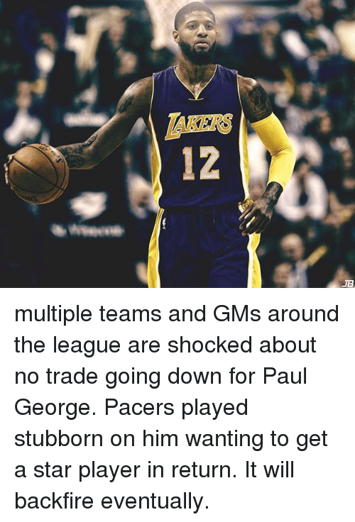 gms: 12  JB multiple teams and GMs around the league are shocked about no trade going down for Paul George. Pacers played stubborn on him wanting to get a star player in return. It will backfire eventually.