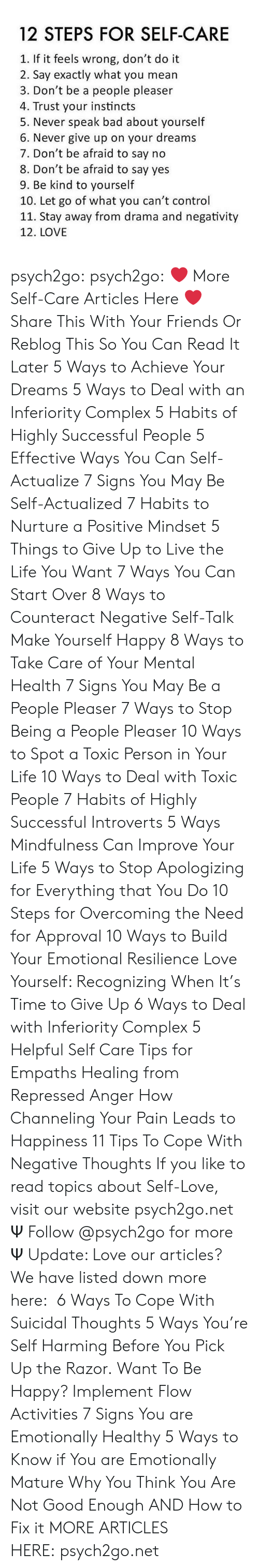 cope: 12 STEPS FOR SELF-CARE  1. If it feels wrong, don't do it  2. Say exactly what you mean  3. Don't be a people pleaser  4. Trust your instincts  5. Never speak bad about yourself  6. Never give up on your dreams  7. Don't be afraid to say no  8. Don't be afraid to say yes  9. Be kind to yourself  10. Let go of what you can't control  11. Stay away from drama and negativity  12. LOVE psych2go: psych2go:  ❤ More Self-Care Articles Here ❤ Share This With Your Friends Or Reblog This So You Can Read It Later 5 Ways to Achieve Your Dreams 5 Ways to Deal with an Inferiority Complex 5 Habits of Highly Successful People 5 Effective Ways You Can Self-Actualize 7 Signs You May Be Self-Actualized 7 Habits to Nurture a Positive Mindset 5 Things to Give Up to Live the Life You Want 7 Ways You Can Start Over 8 Ways to Counteract Negative Self-Talk Make Yourself Happy 8 Ways to Take Care of Your Mental Health 7 Signs You May Be a People Pleaser 7 Ways to Stop Being a People Pleaser 10 Ways to Spot a Toxic Person in Your Life 10 Ways to Deal with Toxic People 7 Habits of Highly Successful Introverts 5 Ways Mindfulness Can Improve Your Life 5 Ways to Stop Apologizing for Everything that You Do 10 Steps for Overcoming the Need for Approval 10 Ways to Build Your Emotional Resilience Love Yourself: Recognizing When It's Time to Give Up 6 Ways to Deal with Inferiority Complex 5 Helpful Self Care Tips for Empaths Healing from Repressed Anger How Channeling Your Pain Leads to Happiness 11 Tips To Cope With Negative Thoughts If you like to read topics about Self-Love, visit our website psych2go.net Ψ Follow @psych2go​ for more Ψ  Update: Love our articles? We have listed down more here:  6 Ways To Cope With Suicidal Thoughts 5 Ways You're Self Harming Before You Pick Up the Razor. Want To Be Happy? Implement Flow Activities 7 Signs You are Emotionally Healthy 5 Ways to Know if You are Emotionally Mature Why You Think You Are Not Good Enough AND How to Fix it MORE ARTICLES HERE: psych2go.net