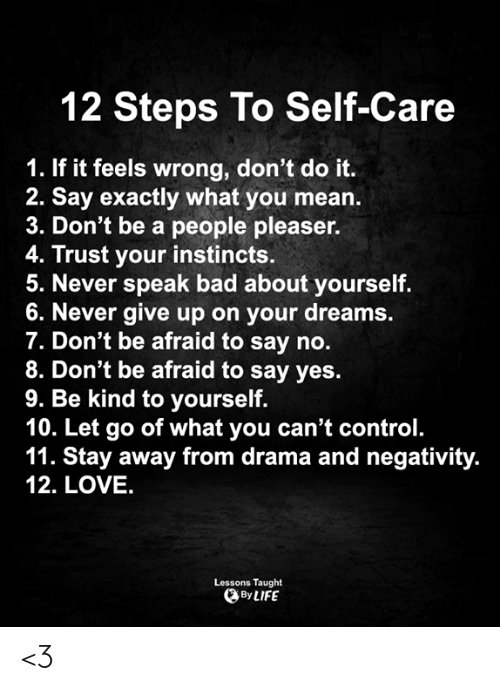 never give up: 12 Steps To Self-Care  1. If it feels wrong, don't do it.  2. Say exactly what you mean.  3. Don't be a people pleaser.  4. Trust your instincts.  5. Never speak bad about yourself.  6. Never give up on your dreams.  7. Don't be afraid to say no.  8. Don't be afraid to say yes.  9. Be kind to yourself.  10. Let go of what you can't control.  11. Stay away from drama and negativity.  12. LOVE.  Lessons Taught  By LIFE <3